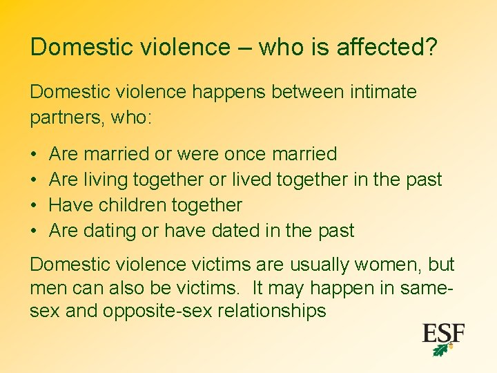 Domestic violence – who is affected? Domestic violence happens between intimate partners, who: •