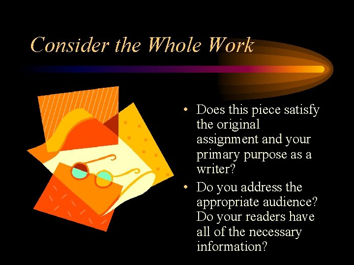 Consider the Whole Work • Does this piece satisfy the original assignment and your