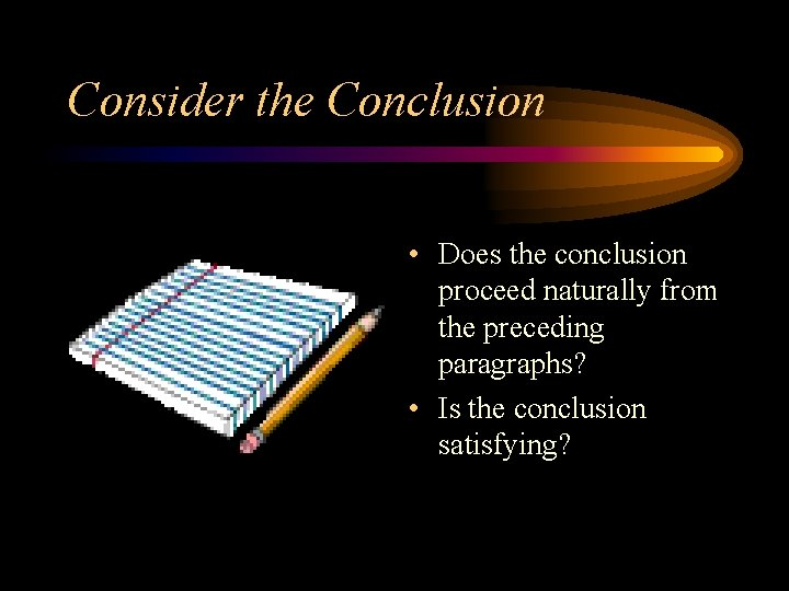 Consider the Conclusion • Does the conclusion proceed naturally from the preceding paragraphs? •