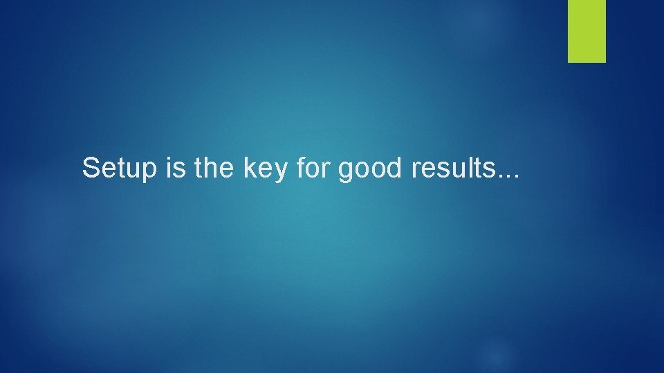 Setup is the key for good results. . .