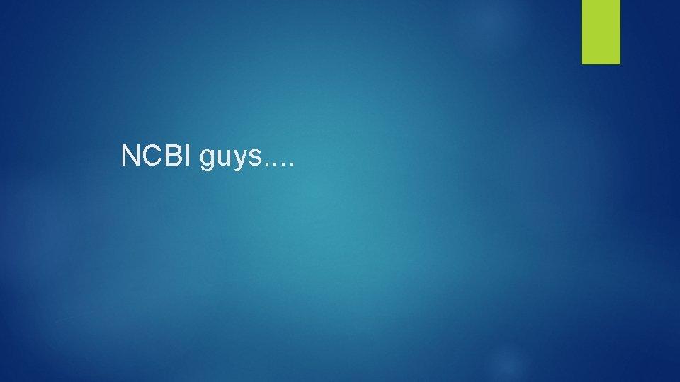 NCBI guys. .