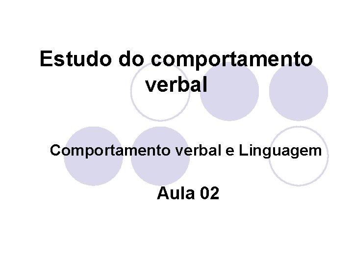 Estudo do comportamento verbal Comportamento verbal e Linguagem Aula 02