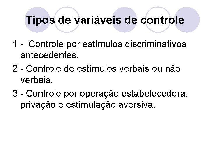 Tipos de variáveis de controle 1 - Controle por estímulos discriminativos antecedentes. 2 -