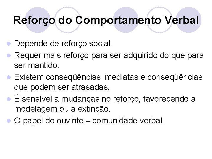 Reforço do Comportamento Verbal l l Depende de reforço social. Requer mais reforço para
