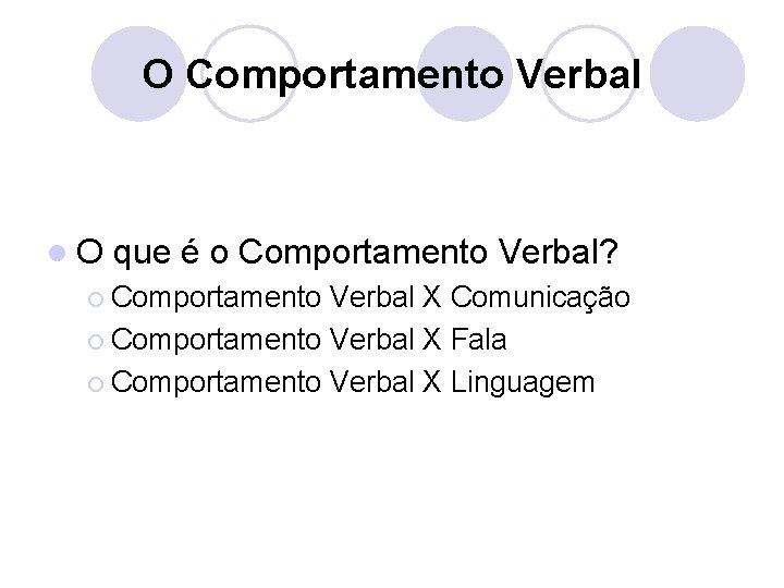 O Comportamento Verbal l. O que é o Comportamento Verbal? ¡ Comportamento Verbal X