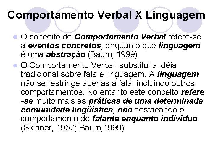Comportamento Verbal X Linguagem O conceito de Comportamento Verbal refere-se a eventos concretos, enquanto
