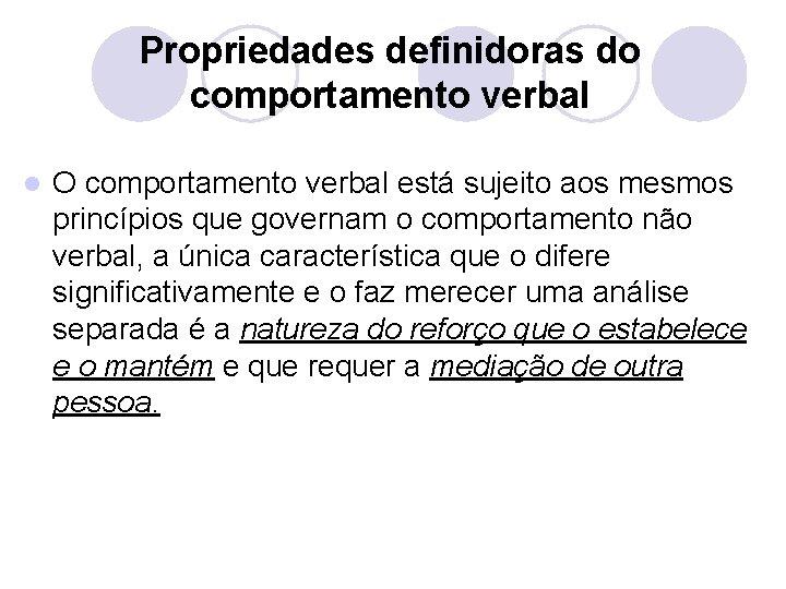 Propriedades definidoras do comportamento verbal l O comportamento verbal está sujeito aos mesmos princípios