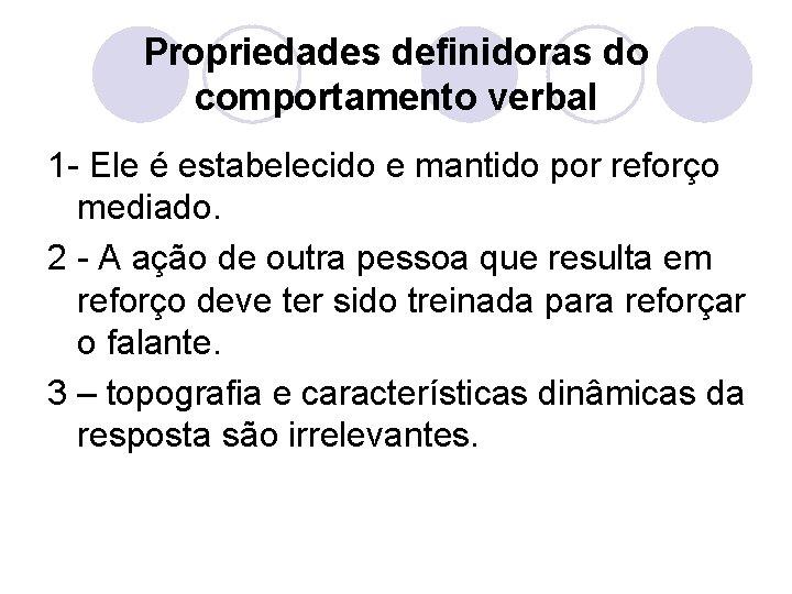 Propriedades definidoras do comportamento verbal 1 - Ele é estabelecido e mantido por reforço