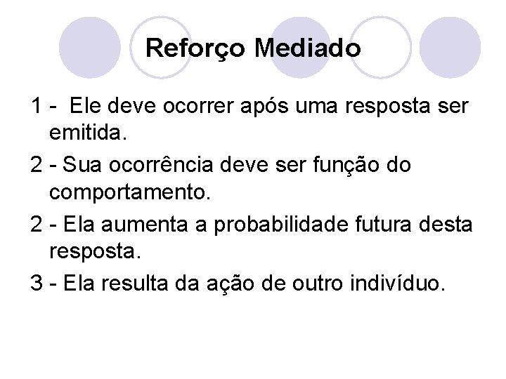 Reforço Mediado 1 - Ele deve ocorrer após uma resposta ser emitida. 2 -
