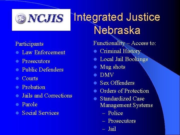 Integrated Justice Nebraska Participants l Law Enforcement l Prosecutors l Public Defenders l Courts