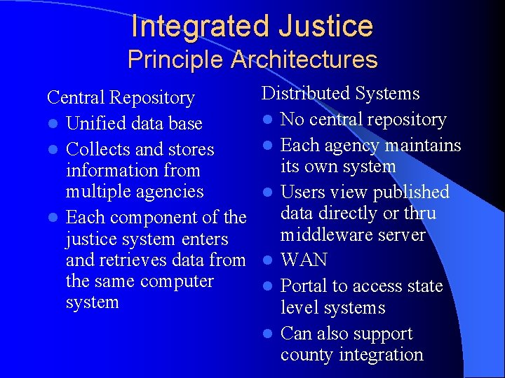 Integrated Justice Principle Architectures Central Repository l Unified data base l Collects and stores