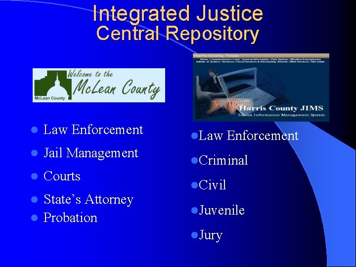 Integrated Justice Central Repository l Law Enforcement l Jail Management l Courts State's Attorney