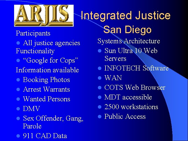"""Integrated Justice Participants l All justice agencies Functionality l """"Google for Cops"""" Information available"""