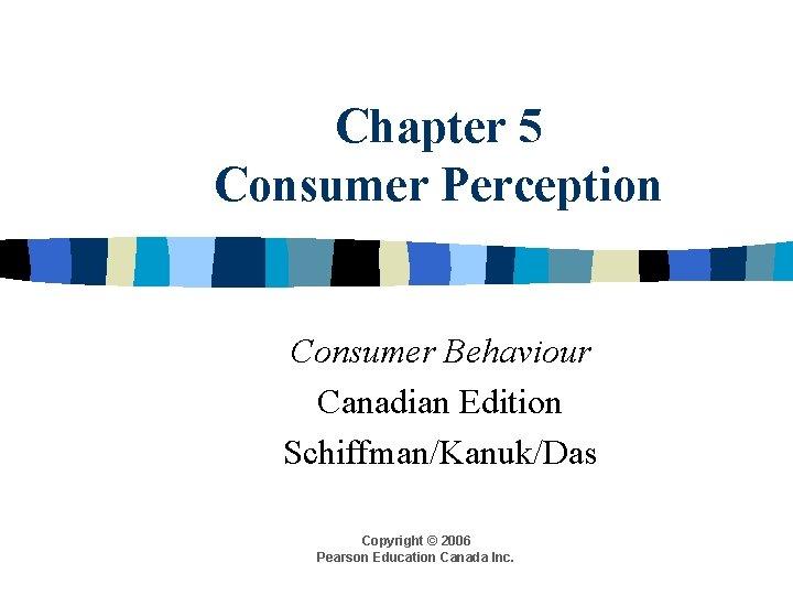 Chapter 5 Consumer Perception Consumer Behaviour Canadian Edition Schiffman/Kanuk/Das Copyright © 2006 Pearson Education