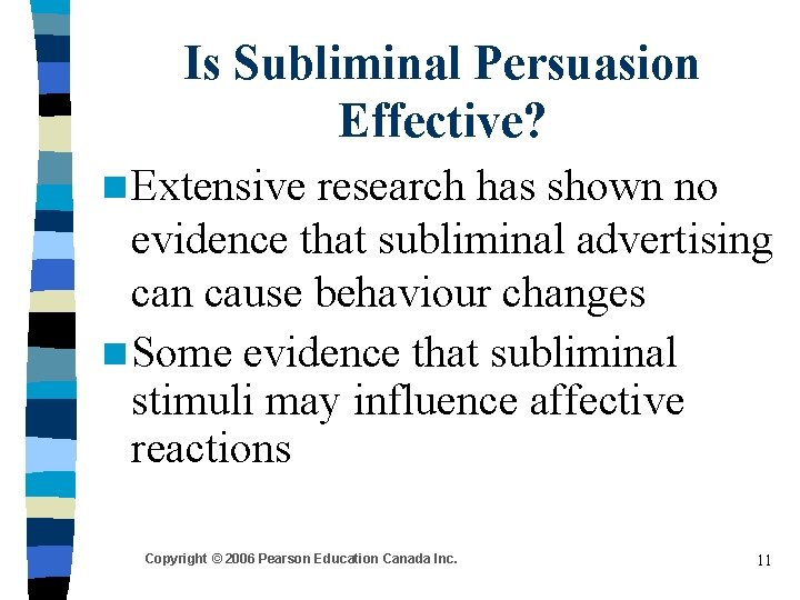 Is Subliminal Persuasion Effective? n Extensive research has shown no evidence that subliminal advertising