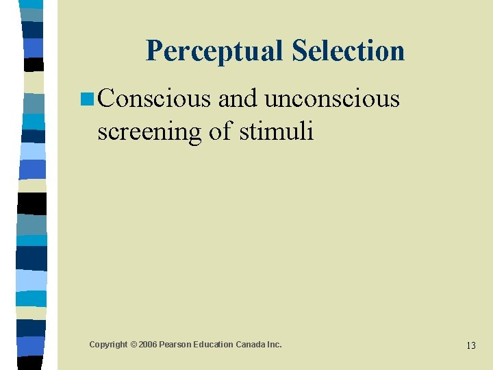 Perceptual Selection n Conscious and unconscious screening of stimuli Copyright © 2006 Pearson Education