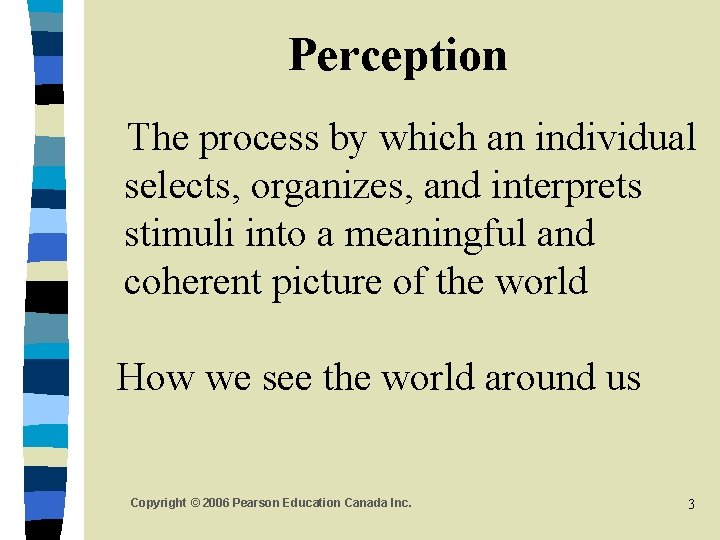 Perception The process by which an individual selects, organizes, and interprets stimuli into a