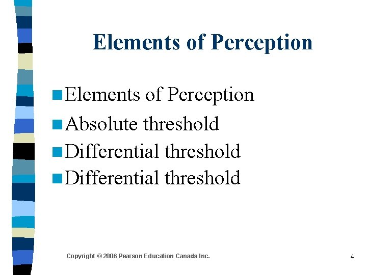 Elements of Perception n Absolute threshold n Differential threshold Copyright © 2006 Pearson Education