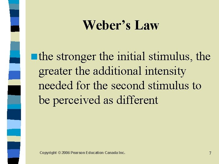 Weber's Law n the stronger the initial stimulus, the greater the additional intensity needed