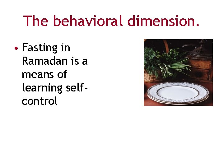 The behavioral dimension. • Fasting in Ramadan is a means of learning selfcontrol