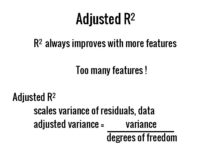 Adjusted R 2 always improves with more features Too many features ! Adjusted R
