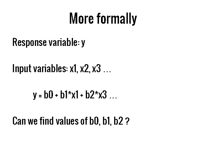 More formally Response variable: y Input variables: x 1, x 2, x 3 …