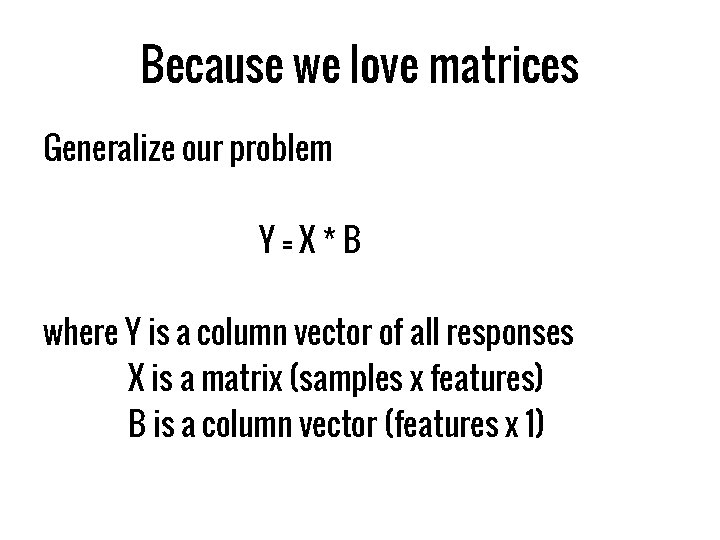 Because we love matrices Generalize our problem Y=X*B where Y is a column vector