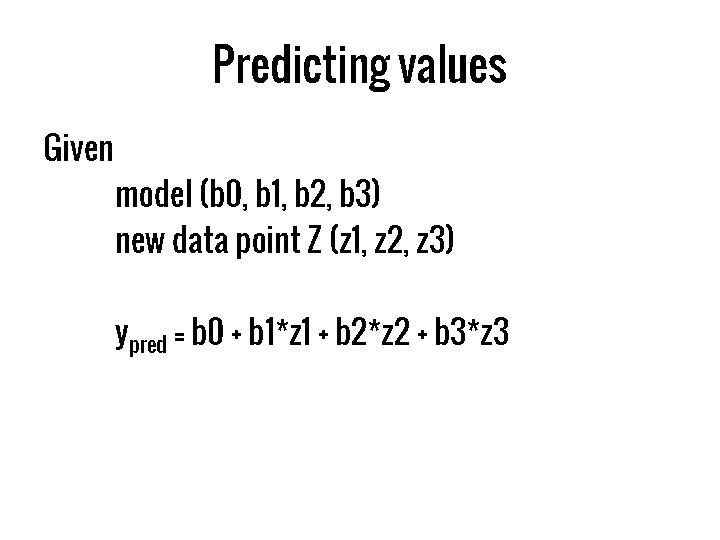 Predicting values Given model (b 0, b 1, b 2, b 3) new data