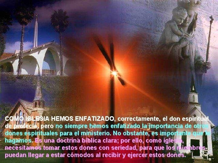 COMO IGLESIA HEMOS ENFATIZADO, correctamente, el don espiritual de profecía, pero no siempre hemos