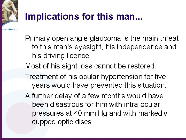 Implications for this man. . . Primary open angle glaucoma is the main threat