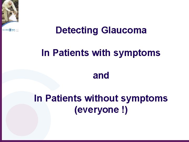 Detecting Glaucoma In Patients with symptoms and In Patients without symptoms (everyone !)