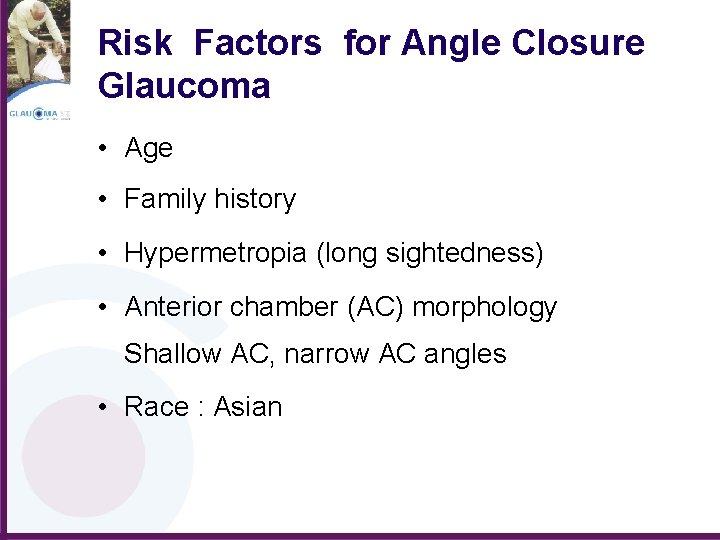 Risk Factors for Angle Closure Glaucoma • Age • Family history • Hypermetropia (long