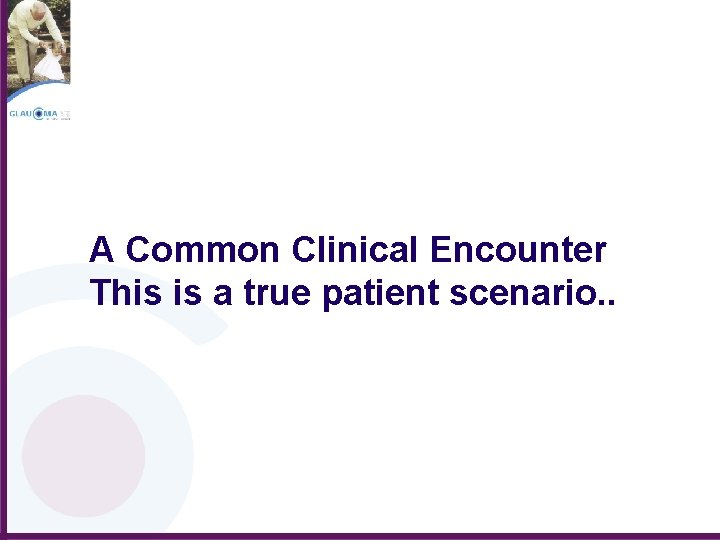 A Common Clinical Encounter This is a true patient scenario. .