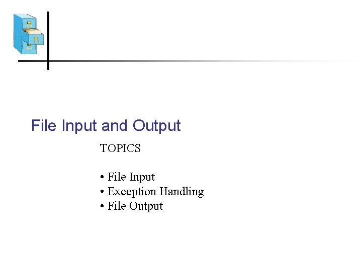 File Input and Output TOPICS • File Input • Exception Handling • File Output