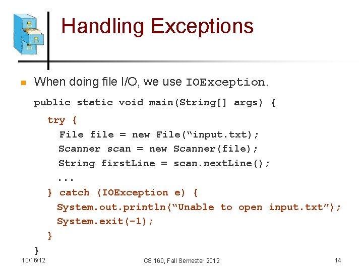Handling Exceptions n When doing file I/O, we use IOException. public static void main(String[]