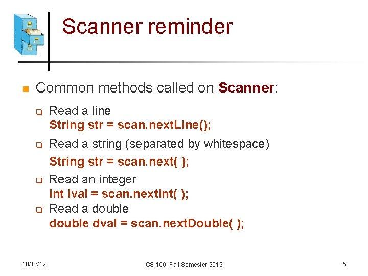 Scanner reminder n Common methods called on Scanner: q q 10/16/12 Read a line