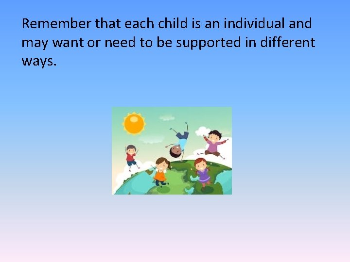 Remember that each child is an individual and may want or need to be