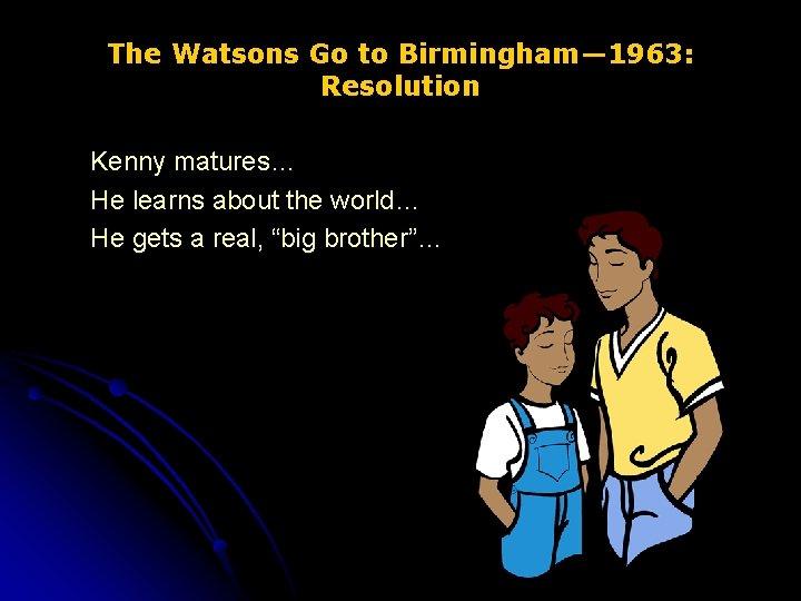 The Watsons Go to Birmingham— 1963: Resolution Kenny matures… He learns about the world…