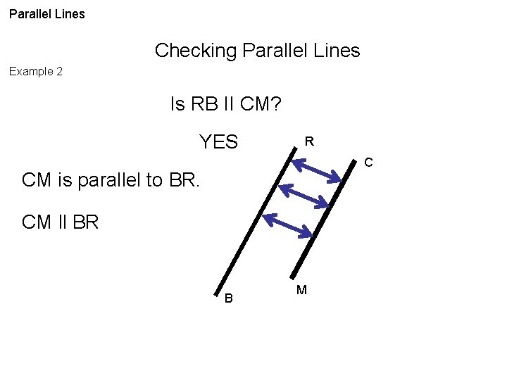 Parallel Lines Checking Parallel Lines Example 2 Is RB II CM? YES R C