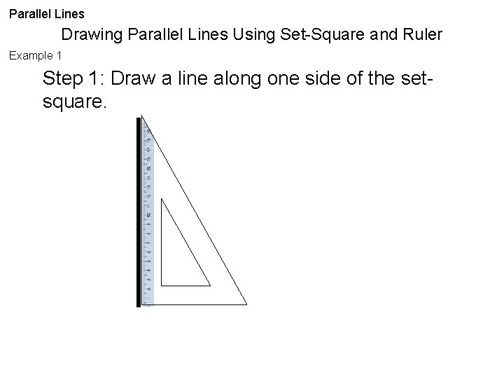 Parallel Lines Drawing Parallel Lines Using Set-Square and Ruler Example 1 Step 1: Draw