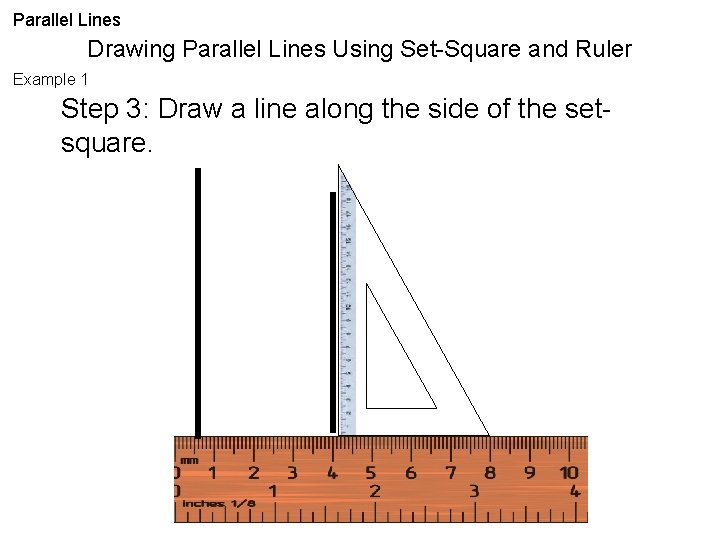 Parallel Lines Drawing Parallel Lines Using Set-Square and Ruler Example 1 Step 3: Draw