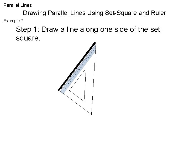 Parallel Lines Drawing Parallel Lines Using Set-Square and Ruler Example 2 Step 1: Draw