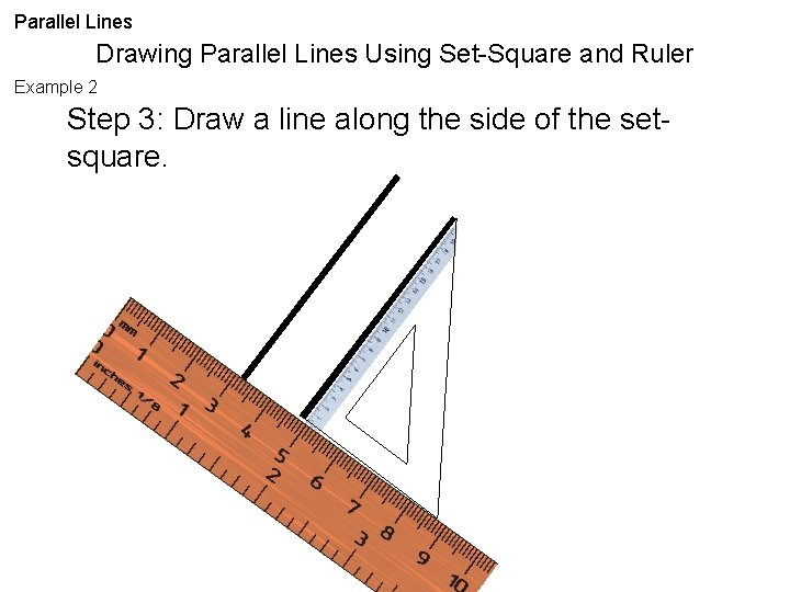 Parallel Lines Drawing Parallel Lines Using Set-Square and Ruler Example 2 Step 3: Draw