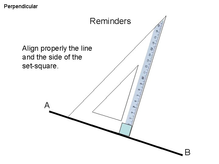 Perpendicular Reminders Align properly the line and the side of the set-square. A B