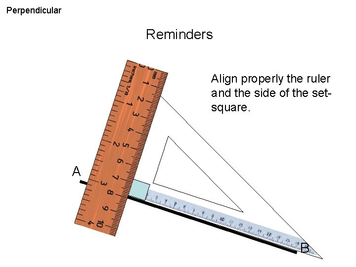 Perpendicular Reminders Align properly the ruler and the side of the setsquare. A B