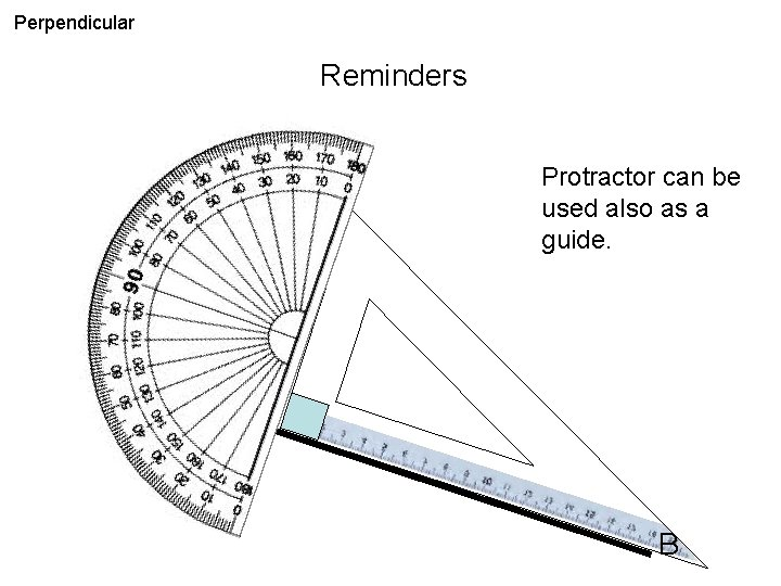 Perpendicular Reminders Protractor can be used also as a guide. A B