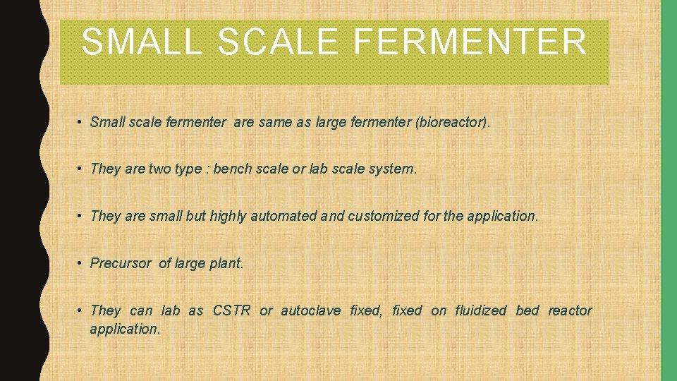 SMALL SCALE FERMENTER • Small scale fermenter are same as large fermenter (bioreactor). •