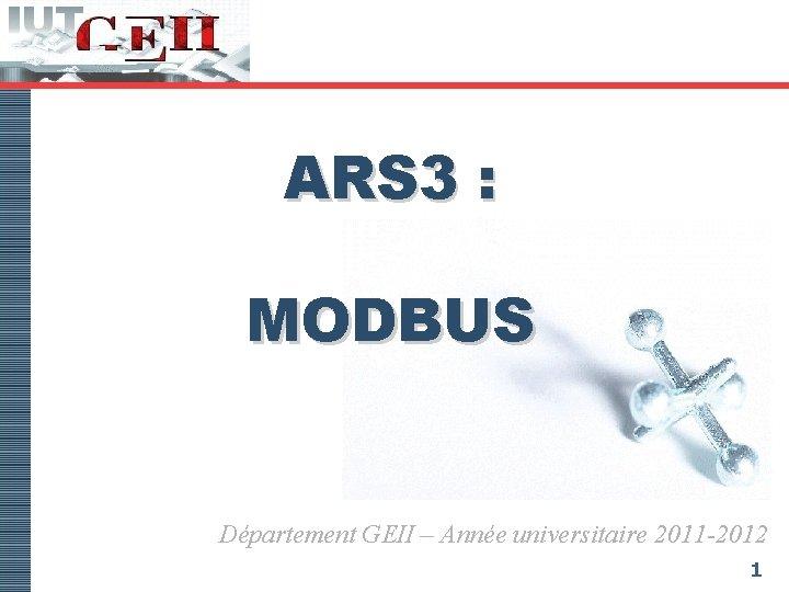 ARS 3 : MODBUS Département GEII – Année universitaire 2011 -2012 1