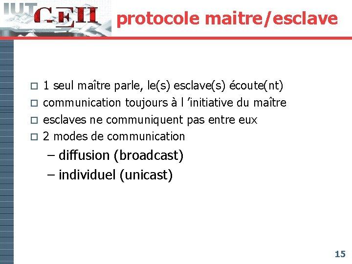 protocole maitre/esclave 1 seul maître parle, le(s) esclave(s) écoute(nt) o communication toujours à l