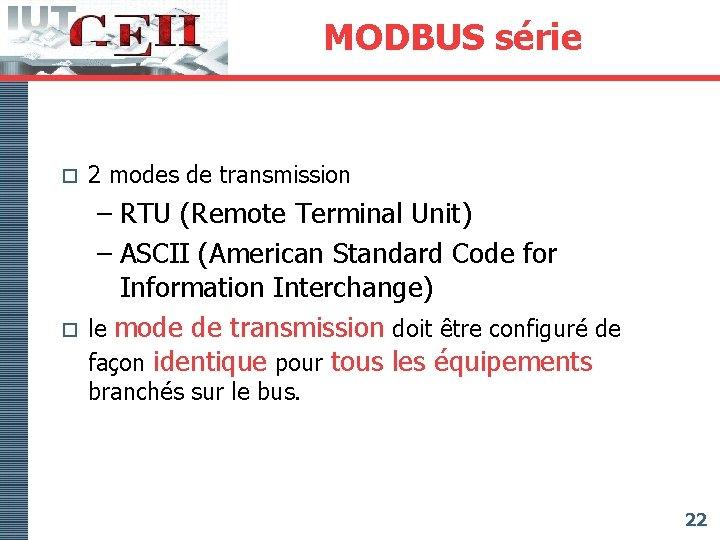 MODBUS série o o 2 modes de transmission – RTU (Remote Terminal Unit) –